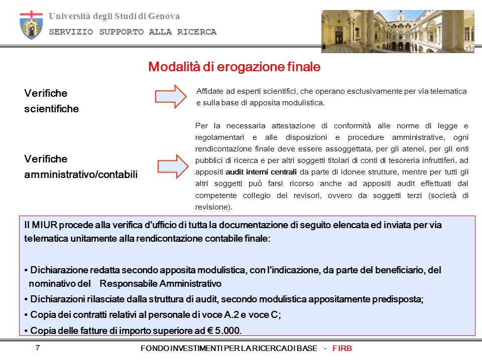Università degli Studi di Genova SERVIZIO SUPPORTO ALLA RICERCA FONDO INVESTIMENTI PER LA RICERCA DI BASE - FIRB 8 Modalità di erogazione finale Unità di ricerca appartenenti ad altri soggetti: a)Unità di ricerca con un contributo approvato rientrante tra 500.000 e 1.000.000: attivazione delle Commissioni di accertamento finale di spesa per un campione complessivo del 20% delle unità di ricerca, definito, su base trimestrale, tenendo conto principalmente dei soggetti beneficiari per i quali siano stati incontrati, nei rendiconti intermedi, i principali problemi legati a manifeste irregolarità; b) Unità di ricerca con un contributo approvato superiore a 1.000.000: attivazione delle Commissioni di accertamento finale di spesa per tutte le unità di ricerca.