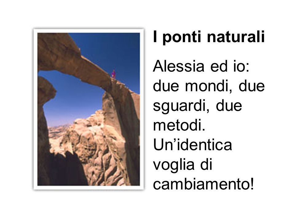 I ponti naturali Alessia ed io: due mondi, due sguardi, due metodi. Unidentica voglia di cambiamento!