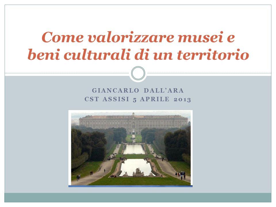 GIANCARLO DALLARA CST ASSISI 5 APRILE 2013 Come valorizzare musei e beni culturali di un territorio