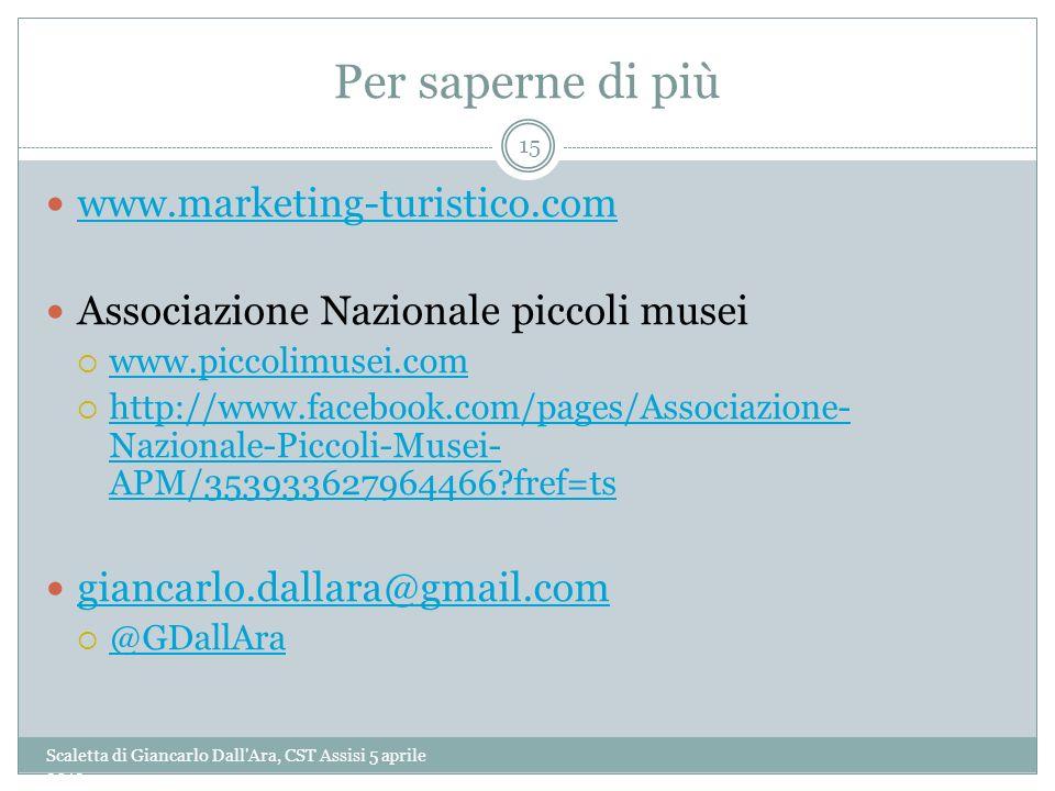 Per saperne di più Scaletta di Giancarlo Dall'Ara, CST Assisi 5 aprile 2013 15 www.marketing-turistico.com Associazione Nazionale piccoli musei www.pi