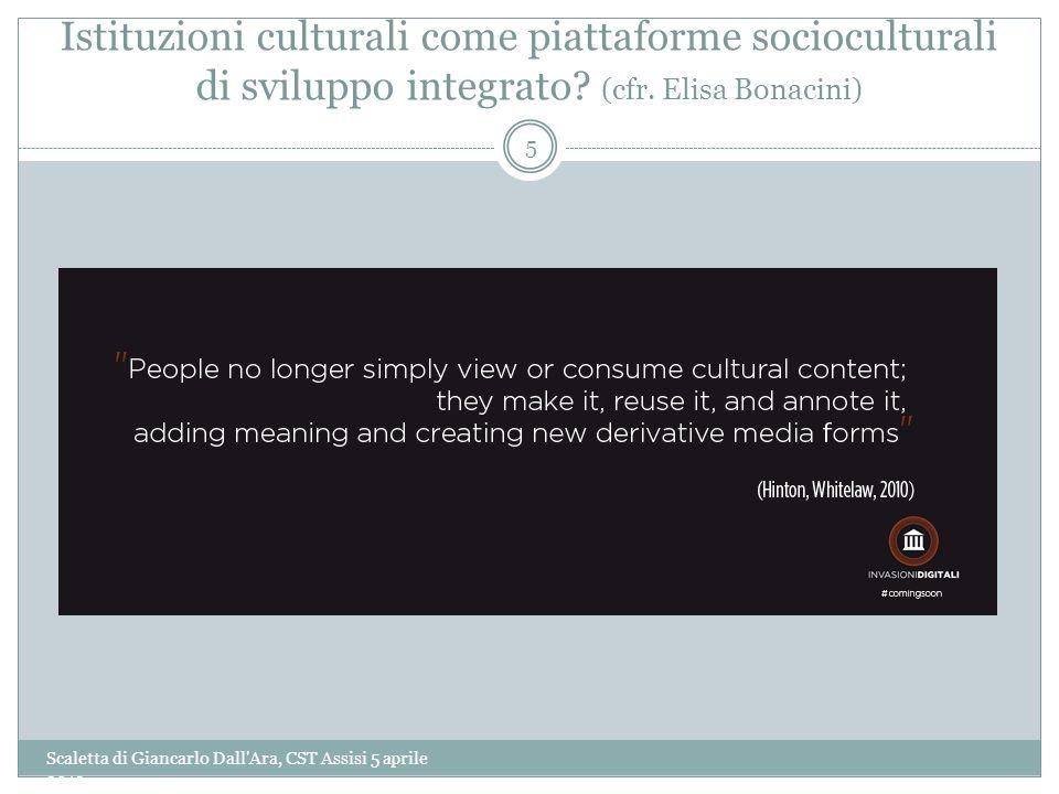 Istituzioni culturali come piattaforme socioculturali di sviluppo integrato? (cfr. Elisa Bonacini) Scaletta di Giancarlo Dall'Ara, CST Assisi 5 aprile