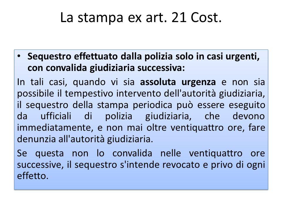 La stampa ex art. 21 Cost. Sequestro effettuato dalla polizia solo in casi urgenti, con convalida giudiziaria successiva: In tali casi, quando vi sia