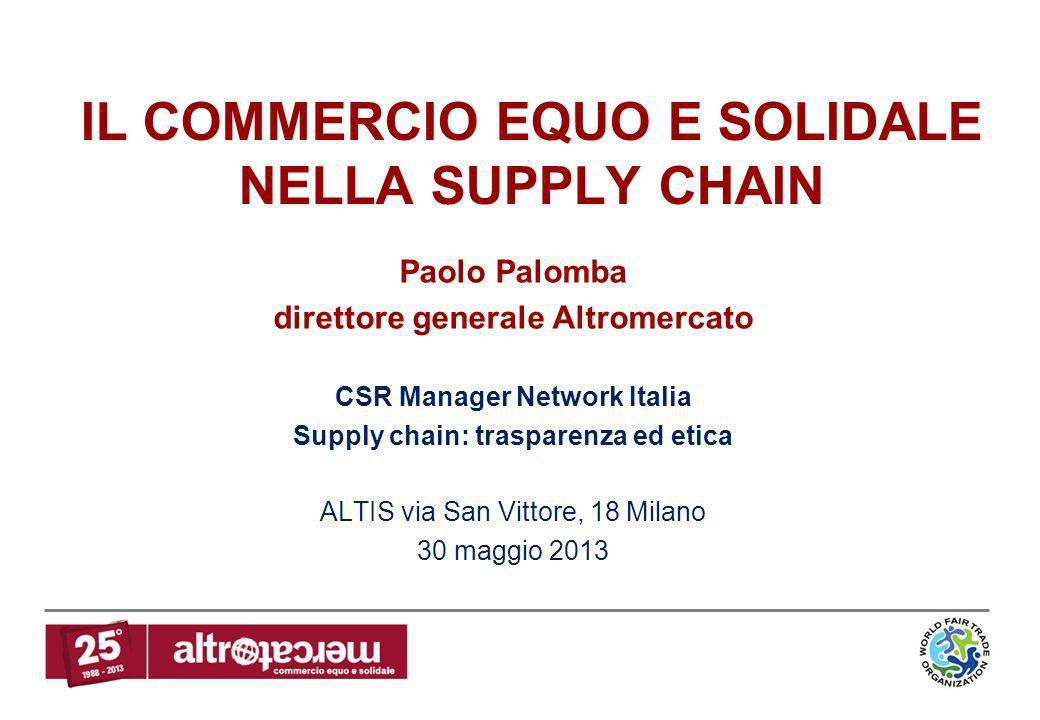 IL COMMERCIO EQUO E SOLIDALE NELLA SUPPLY CHAIN Paolo Palomba direttore generale Altromercato CSR Manager Network Italia Supply chain: trasparenza ed