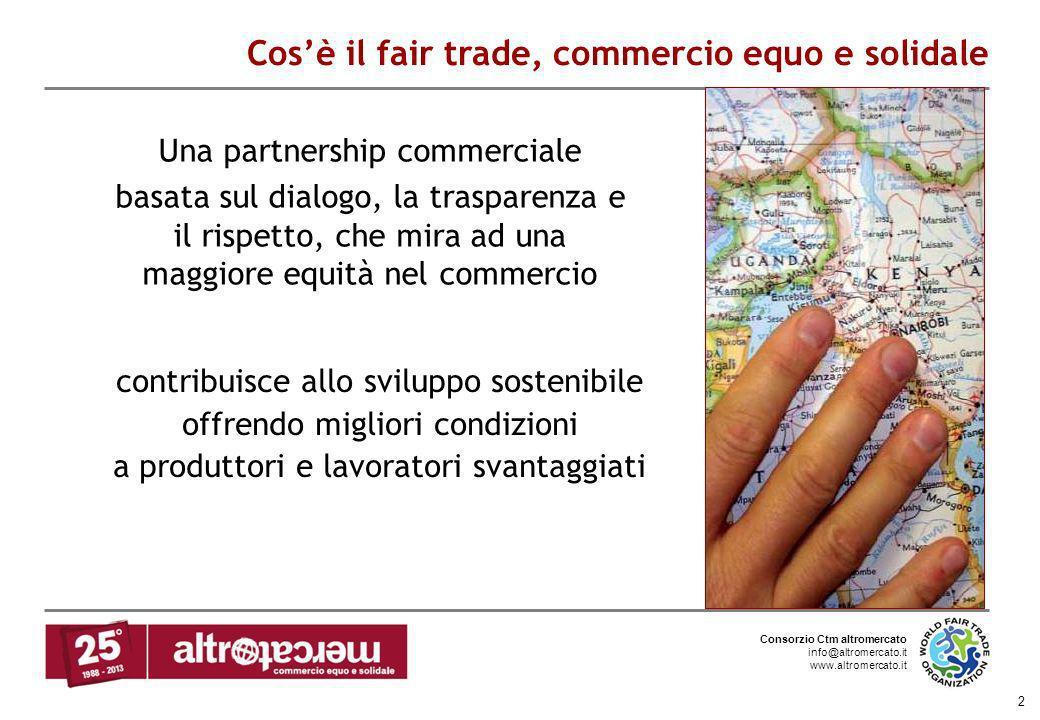 Consorzio Ctm altromercato info@altromercato.it www.altromercato.it 2 Cosè il fair trade, commercio equo e solidale Una partnership commerciale basata