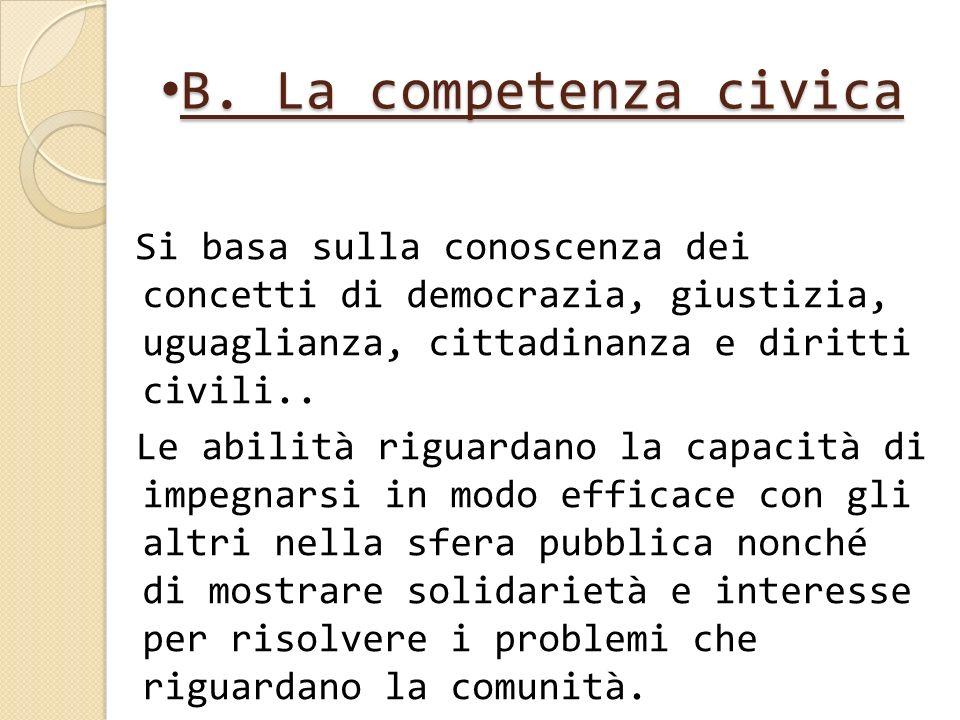 B. La competenza civica B. La competenza civica Si basa sulla conoscenza dei concetti di democrazia, giustizia, uguaglianza, cittadinanza e diritti ci