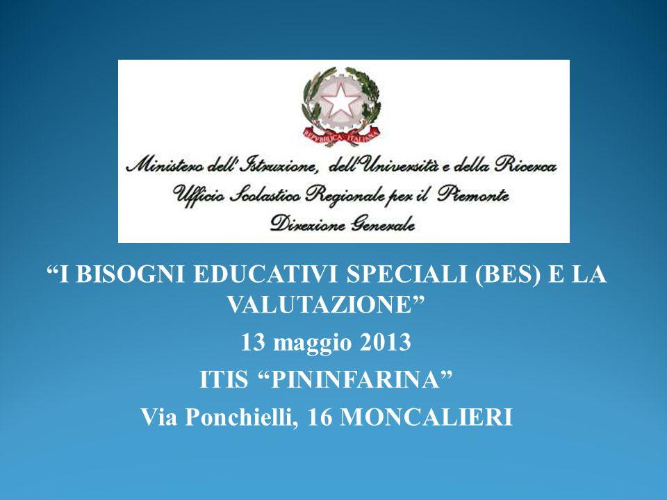 I BISOGNI EDUCATIVI SPECIALI (BES) E LA VALUTAZIONE 13 maggio 2013 ITIS PININFARINA Via Ponchielli, 16 MONCALIERI