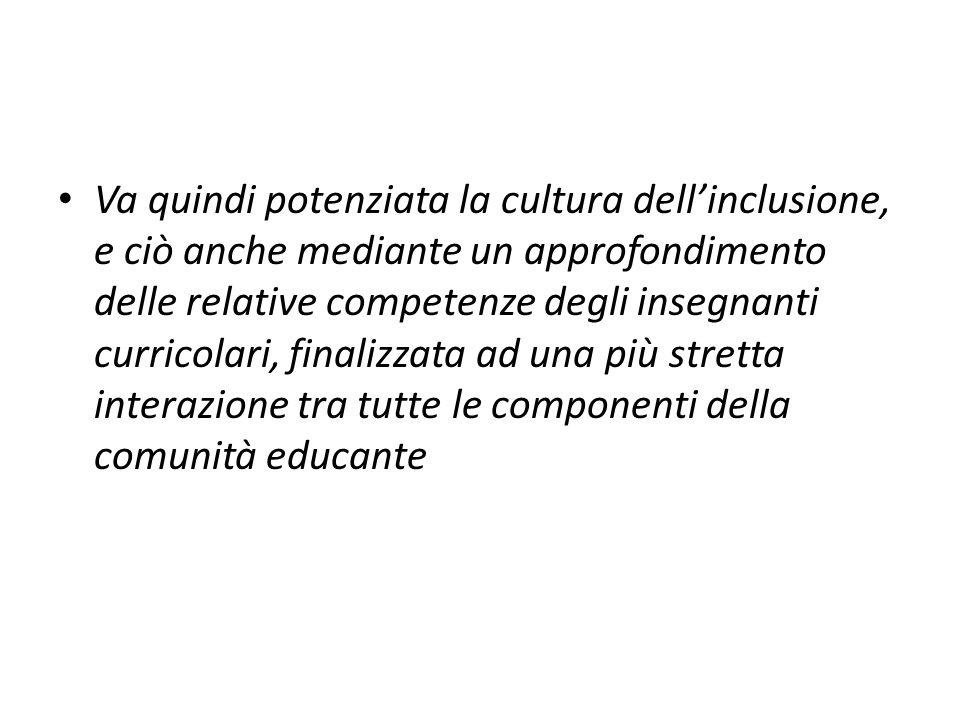 Va quindi potenziata la cultura dellinclusione, e ciò anche mediante un approfondimento delle relative competenze degli insegnanti curricolari, finali