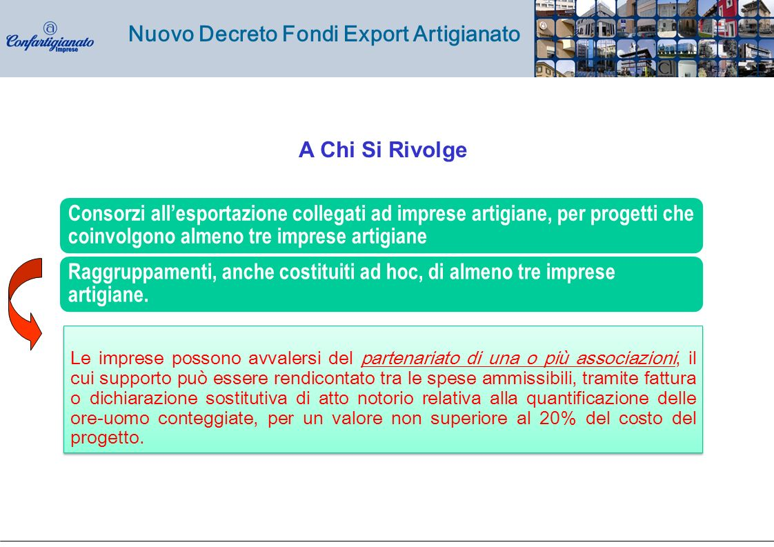 Nuovo Decreto Fondi Export Artigianato Consorzi allesportazione collegati ad imprese artigiane, per progetti che coinvolgono almeno tre imprese artigiane Raggruppamenti, anche costituiti ad hoc, di almeno tre imprese artigiane.