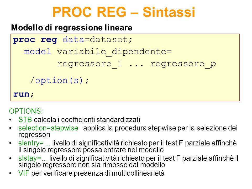 Statistiche di influenza Sintassi La PROC REG fornisce nelloutput i valori della distanza di Cook e del levarage H per ogni osservazione del dataset: proc reg data=dataset noprint; model variabile_dipendente= regressore_1...
