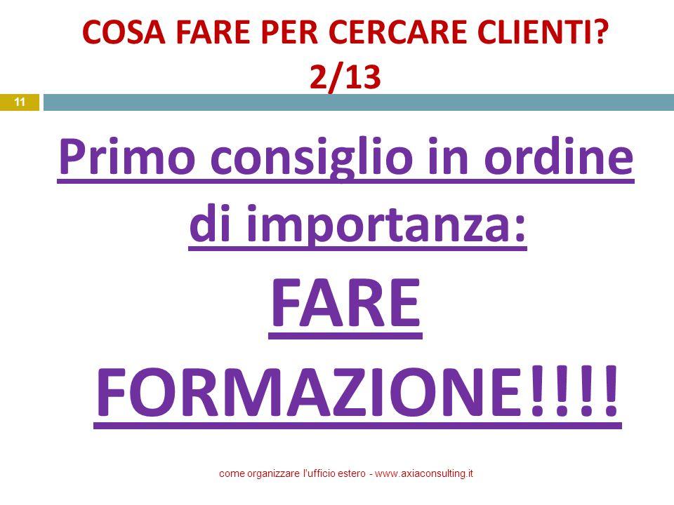 COSA FARE PER CERCARE CLIENTI? 2/13 Primo consiglio in ordine di importanza: FARE FORMAZIONE!!!! come organizzare l'ufficio estero - www.axiaconsultin
