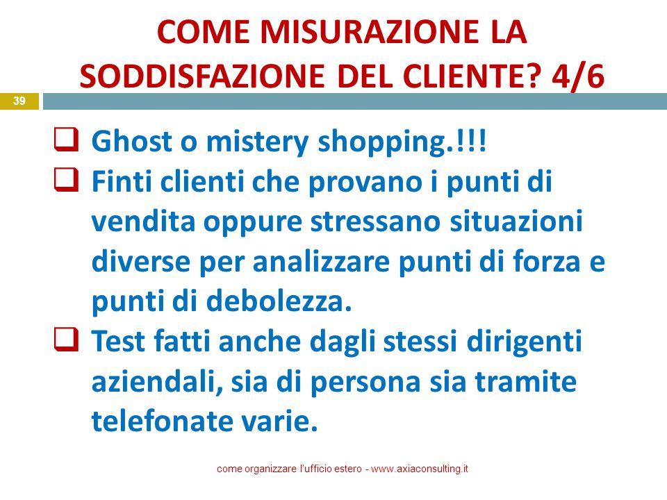 COME MISURAZIONE LA SODDISFAZIONE DEL CLIENTE? 4/6 come organizzare l'ufficio estero - www.axiaconsulting.it 39 Ghost o mistery shopping.!!! Finti cli