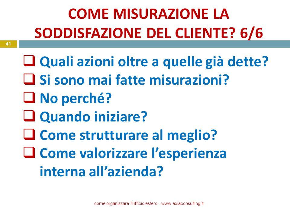 COME MISURAZIONE LA SODDISFAZIONE DEL CLIENTE? 6/6 come organizzare l'ufficio estero - www.axiaconsulting.it 41 Quali azioni oltre a quelle già dette?
