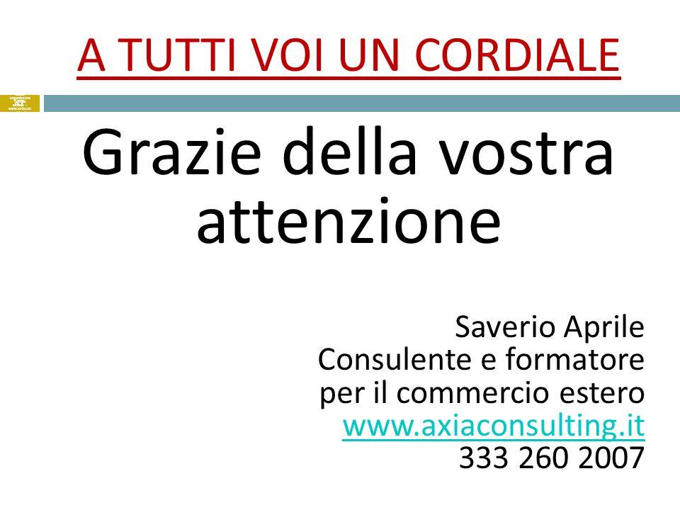 A TUTTI VOI UN CORDIALE Grazie della vostra attenzione Saverio Aprile Consulente e formatore per il commercio estero www.axiaconsulting.it 333 260 200