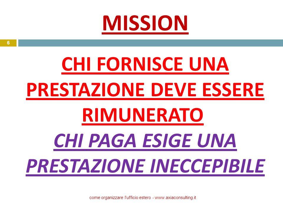 MISSION CHI FORNISCE UNA PRESTAZIONE DEVE ESSERE RIMUNERATO CHI PAGA ESIGE UNA PRESTAZIONE INECCEPIBILE come organizzare l'ufficio estero - www.axiaco