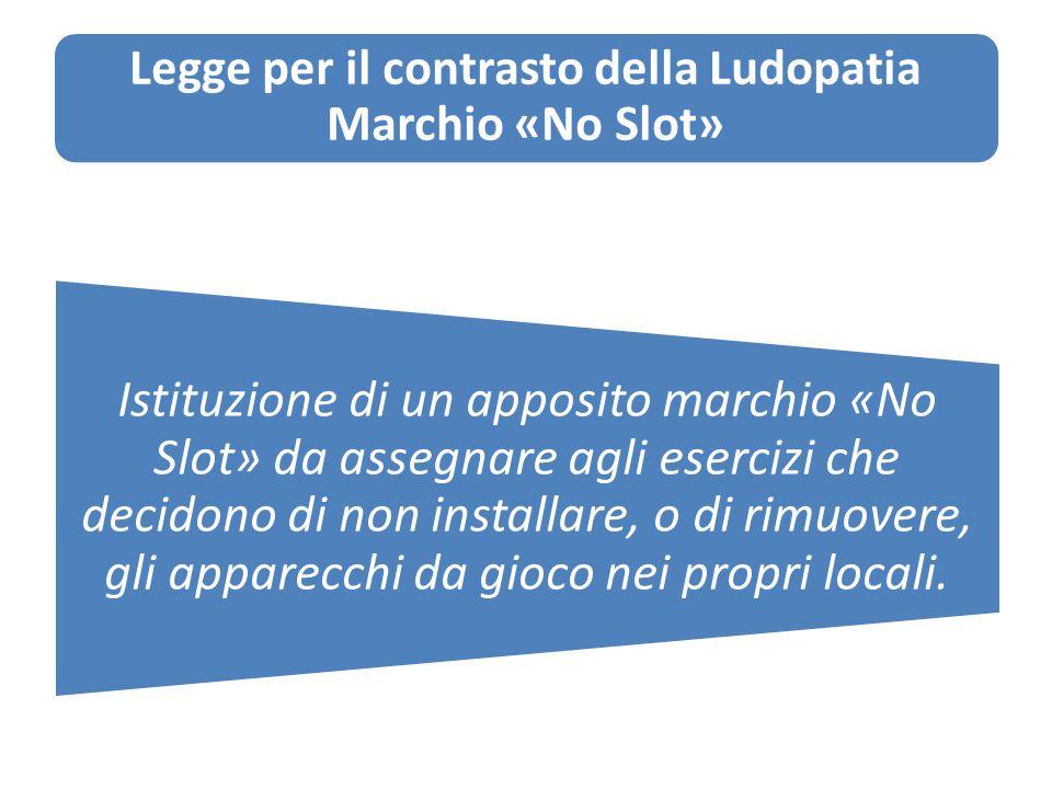 Legge per il contrasto della Ludopatia Marchio «No Slot» Istituzione di un apposito marchio «No Slot» da assegnare agli esercizi che decidono di non installare, o di rimuovere, gli apparecchi da gioco nei propri locali.