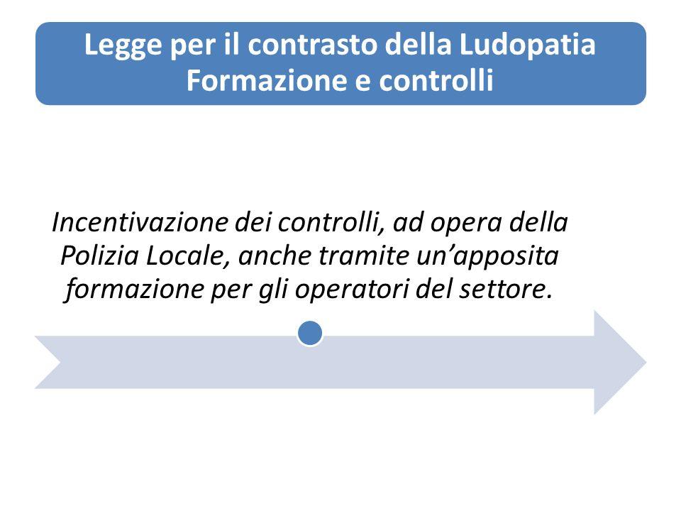 Legge per il contrasto della Ludopatia Formazione e controlli Incentivazione dei controlli, ad opera della Polizia Locale, anche tramite unapposita formazione per gli operatori del settore.
