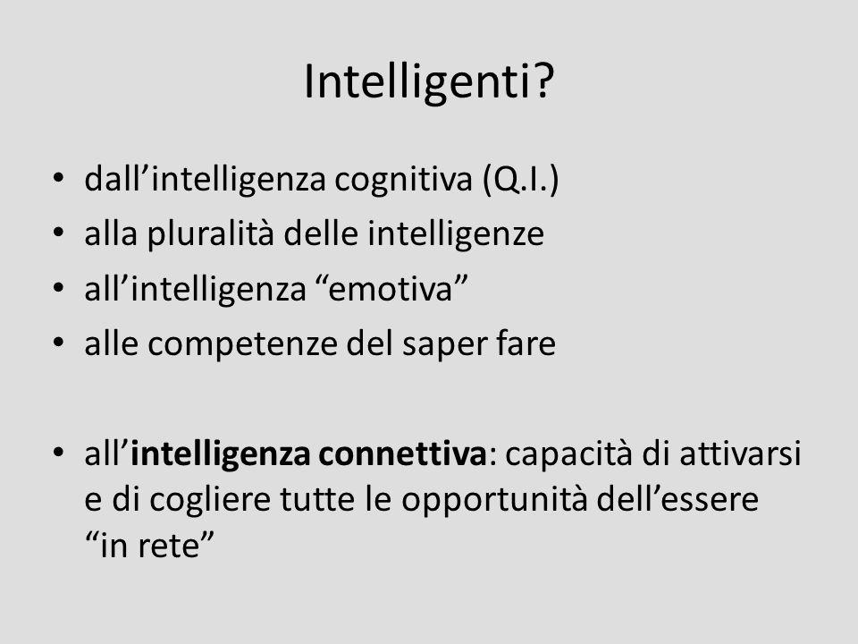 Intelligenti? dallintelligenza cognitiva (Q.I.) alla pluralità delle intelligenze allintelligenza emotiva alle competenze del saper fare allintelligen