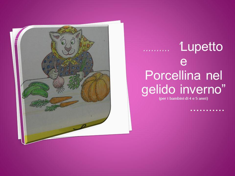 ………. Lupetto e Porcellina nel gelido inverno (per i bambini di 4 e 5 anni)...........