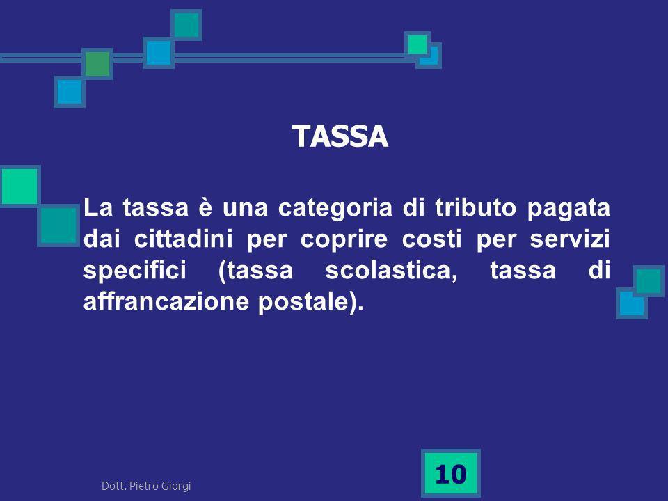 TASSA La tassa è una categoria di tributo pagata dai cittadini per coprire costi per servizi specifici (tassa scolastica, tassa di affrancazione posta