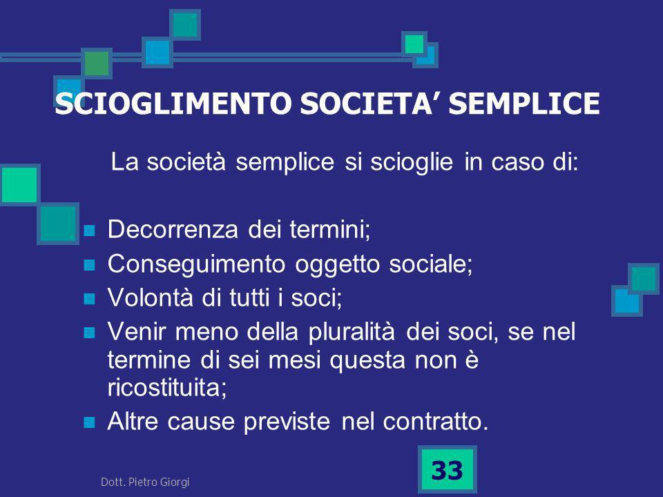 SCIOGLIMENTO SOCIETA SEMPLICE La società semplice si scioglie in caso di: Decorrenza dei termini; Conseguimento oggetto sociale; Volontà di tutti i so