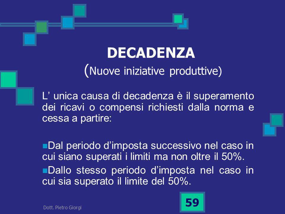 DECADENZA ( Nuove iniziative produttive) L unica causa di decadenza è il superamento dei ricavi o compensi richiesti dalla norma e cessa a partire: Da