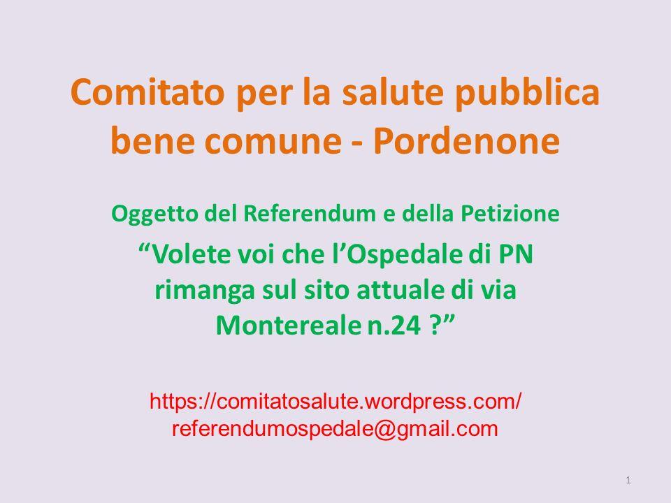 Comitato per la salute pubblica bene comune - Pordenone Oggetto del Referendum e della Petizione Volete voi che lOspedale di PN rimanga sul sito attuale di via Montereale n.24 .