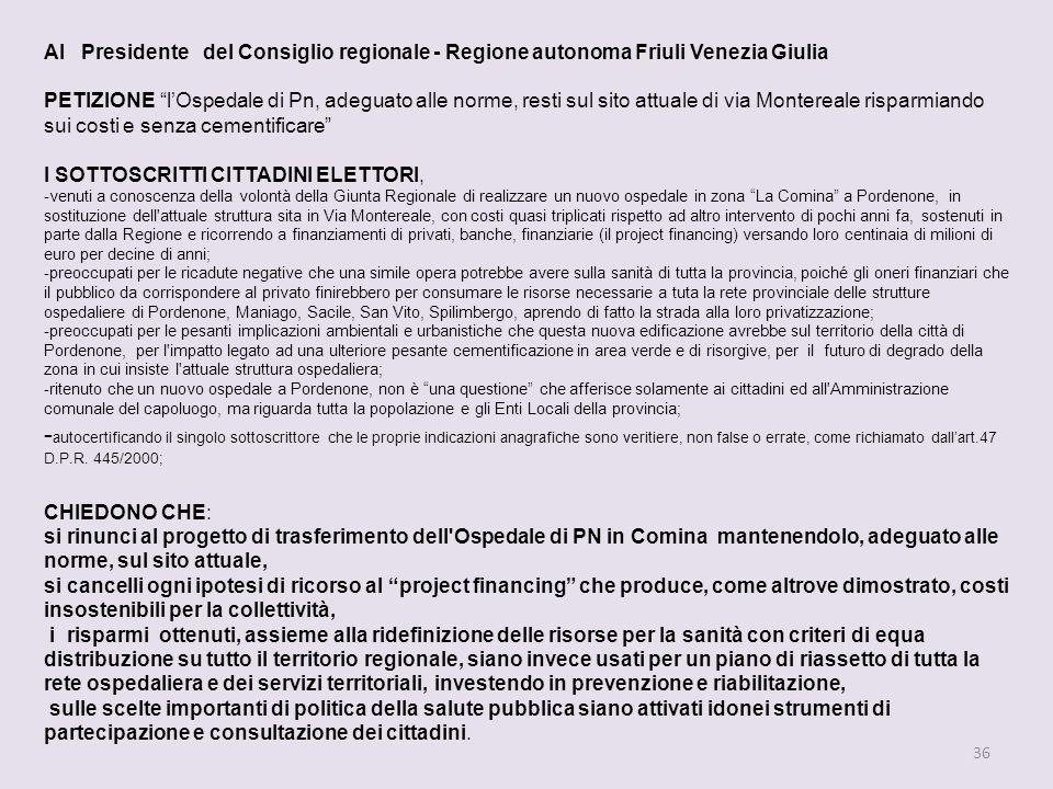 36 Al Presidente del Consiglio regionale - Regione autonoma Friuli Venezia Giulia PETIZIONE lOspedale di Pn, adeguato alle norme, resti sul sito attuale di via Montereale risparmiando sui costi e senza cementificare I SOTTOSCRITTI CITTADINI ELETTORI, -venuti a conoscenza della volontà della Giunta Regionale di realizzare un nuovo ospedale in zona La Comina a Pordenone, in sostituzione dell attuale struttura sita in Via Montereale, con costi quasi triplicati rispetto ad altro intervento di pochi anni fa, sostenuti in parte dalla Regione e ricorrendo a finanziamenti di privati, banche, finanziarie (il project financing) versando loro centinaia di milioni di euro per decine di anni; -preoccupati per le ricadute negative che una simile opera potrebbe avere sulla sanità di tutta la provincia, poiché gli oneri finanziari che il pubblico da corrispondere al privato finirebbero per consumare le risorse necessarie a tuta la rete provinciale delle strutture ospedaliere di Pordenone, Maniago, Sacile, San Vito, Spilimbergo, aprendo di fatto la strada alla loro privatizzazione; -preoccupati per le pesanti implicazioni ambientali e urbanistiche che questa nuova edificazione avrebbe sul territorio della città di Pordenone, per l impatto legato ad una ulteriore pesante cementificazione in area verde e di risorgive, per il futuro di degrado della zona in cui insiste l attuale struttura ospedaliera; -ritenuto che un nuovo ospedale a Pordenone, non è una questione che afferisce solamente ai cittadini ed all Amministrazione comunale del capoluogo, ma riguarda tutta la popolazione e gli Enti Locali della provincia; - autocertificando il singolo sottoscrittore che le proprie indicazioni anagrafiche sono veritiere, non false o errate, come richiamato dallart.47 D.P.R.
