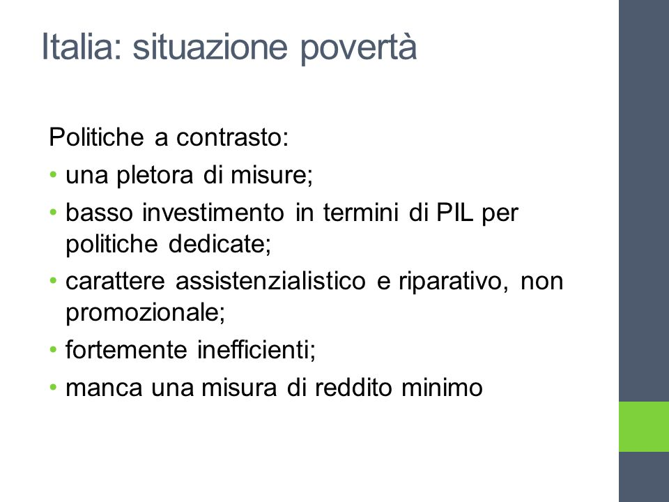 Italia: situazione povertà Politiche a contrasto: una pletora di misure; basso investimento in termini di PIL per politiche dedicate; carattere assistenzialistico e riparativo, non promozionale; fortemente inefficienti; manca una misura di reddito minimo