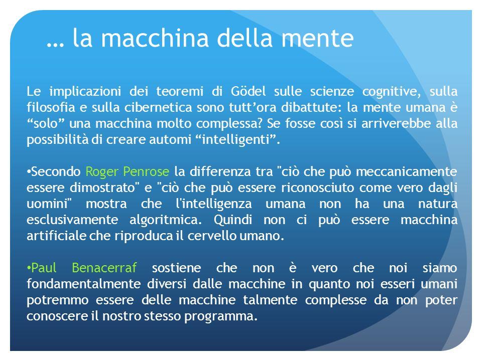 … la macchina della mente Le implicazioni dei teoremi di Gödel sulle scienze cognitive, sulla filosofia e sulla cibernetica sono tuttora dibattute: la mente umana è solo una macchina molto complessa.