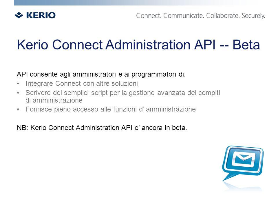 Kerio Connect Administration API -- Beta API consente agli amministratori e ai programmatori di: Integrare Connect con altre soluzioni Scrivere dei semplici script per la gestione avanzata dei compiti di amministrazione Fornisce pieno accesso alle funzioni d amministrazione NB: Kerio Connect Administration API e ancora in beta.