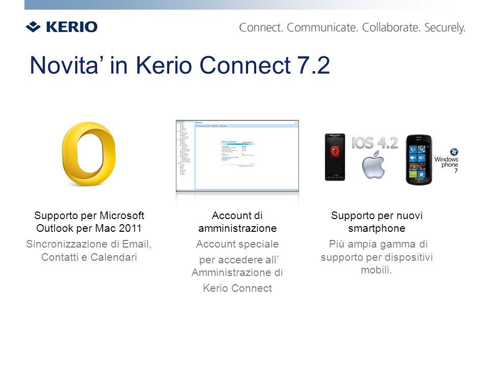 Novita in Kerio Connect 7.2 Supporto per Microsoft Outlook per Mac 2011 Sincronizzazione di Email, Contatti e Calendari Account di amministrazione Account speciale per accedere all Amministrazione di Kerio Connect Supporto per nuovi smartphone Più ampia gamma di supporto per dispositivi mobili.