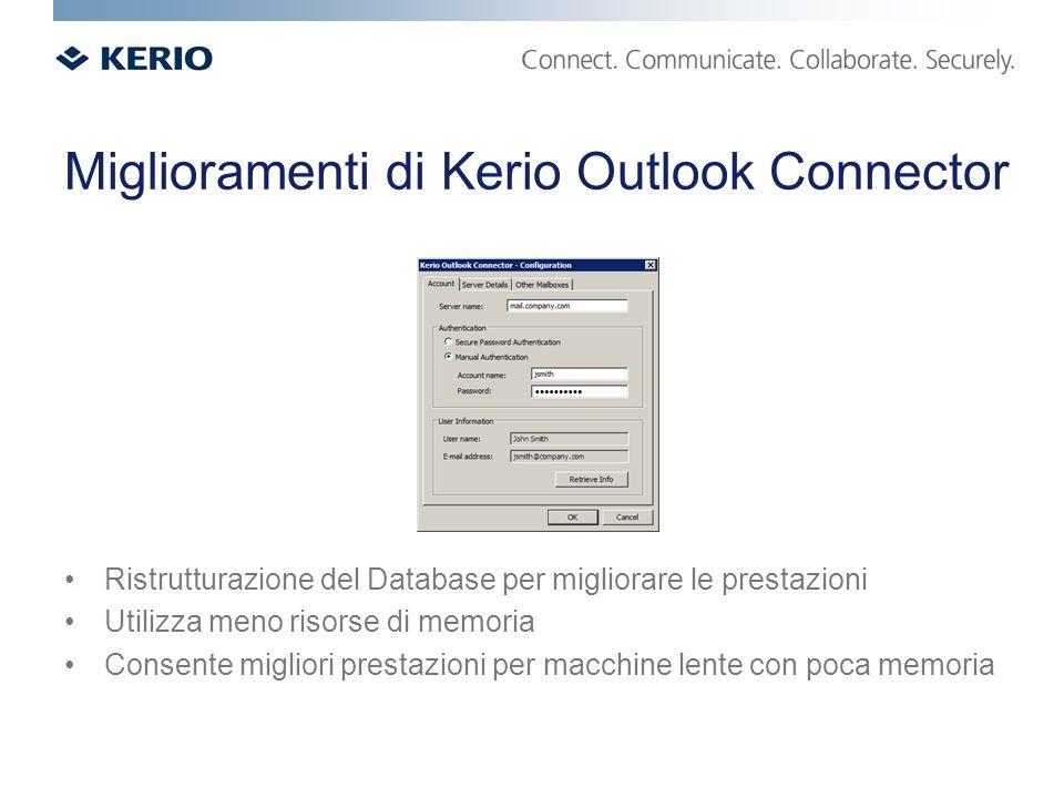 Miglioramenti di Kerio Outlook Connector Ristrutturazione del Database per migliorare le prestazioni Utilizza meno risorse di memoria Consente migliori prestazioni per macchine lente con poca memoria