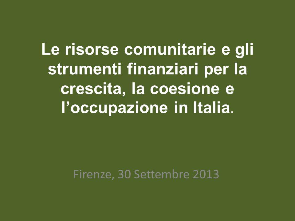Le risorse comunitarie e gli strumenti finanziari per la crescita, la coesione e loccupazione in Italia. Firenze, 30 Settembre 2013