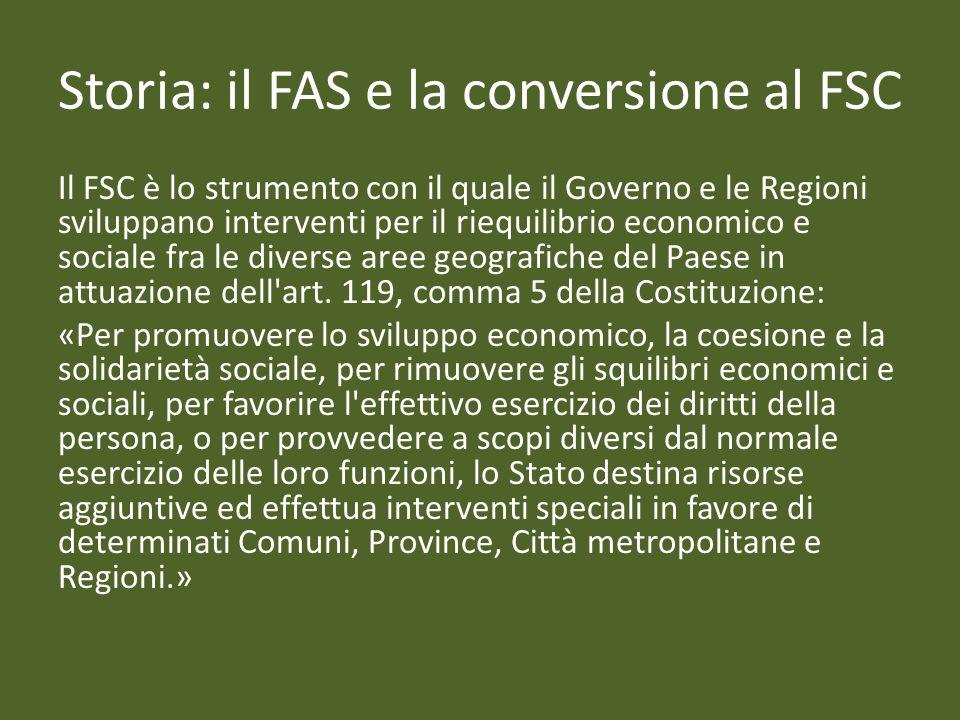 Storia: il FAS e la conversione al FSC Il FSC è lo strumento con il quale il Governo e le Regioni sviluppano interventi per il riequilibrio economico e sociale fra le diverse aree geografiche del Paese in attuazione dell art.