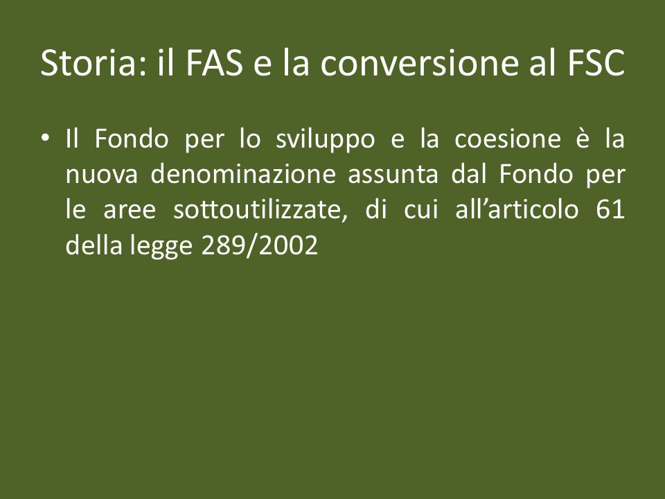 Storia: il FAS e la conversione al FSC Il Fondo per lo sviluppo e la coesione è la nuova denominazione assunta dal Fondo per le aree sottoutilizzate, di cui allarticolo 61 della legge 289/2002