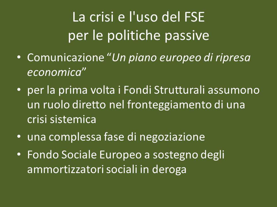 La crisi e l uso del FSE per le politiche passive Comunicazione Un piano europeo di ripresa economica per la prima volta i Fondi Strutturali assumono un ruolo diretto nel fronteggiamento di una crisi sistemica una complessa fase di negoziazione Fondo Sociale Europeo a sostegno degli ammortizzatori sociali in deroga
