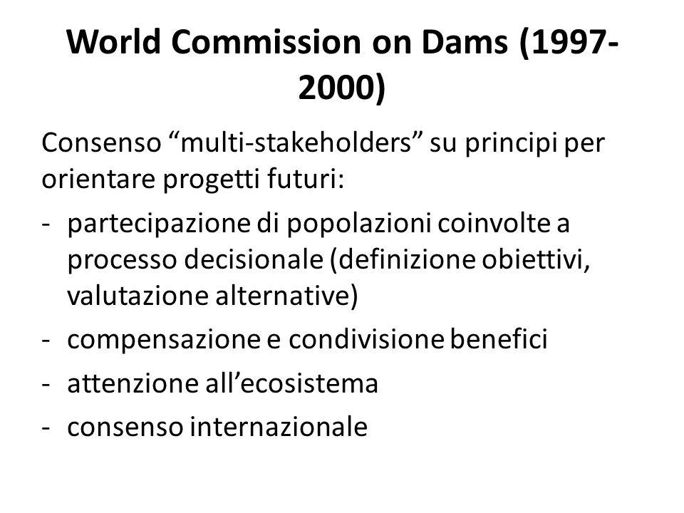 World Commission on Dams (1997- 2000) Consenso multi-stakeholders su principi per orientare progetti futuri: -partecipazione di popolazioni coinvolte a processo decisionale (definizione obiettivi, valutazione alternative) -compensazione e condivisione benefici -attenzione allecosistema -consenso internazionale