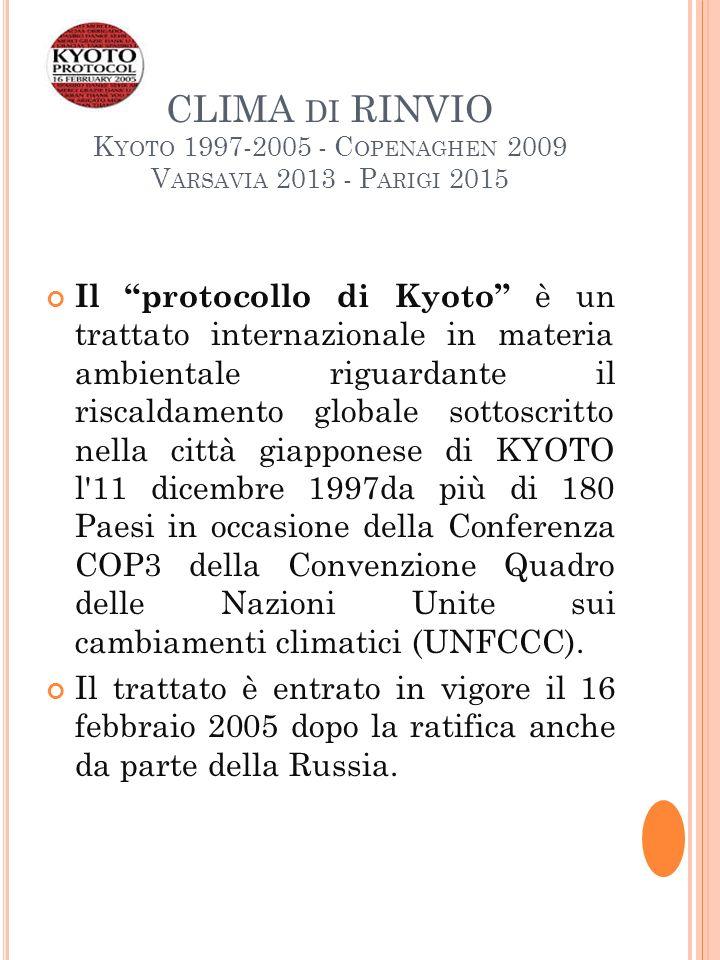 CLIMA DI RINVIO K YOTO 1997-2005 - C OPENAGHEN 2009 V ARSAVIA 2013 - P ARIGI 2015 Il protocollo di Kyoto è un trattato internazionale in materia ambientale riguardante il riscaldamento globale sottoscritto nella città giapponese di KYOTO l 11 dicembre 1997da più di 180 Paesi in occasione della Conferenza COP3 della Convenzione Quadro delle Nazioni Unite sui cambiamenti climatici (UNFCCC).