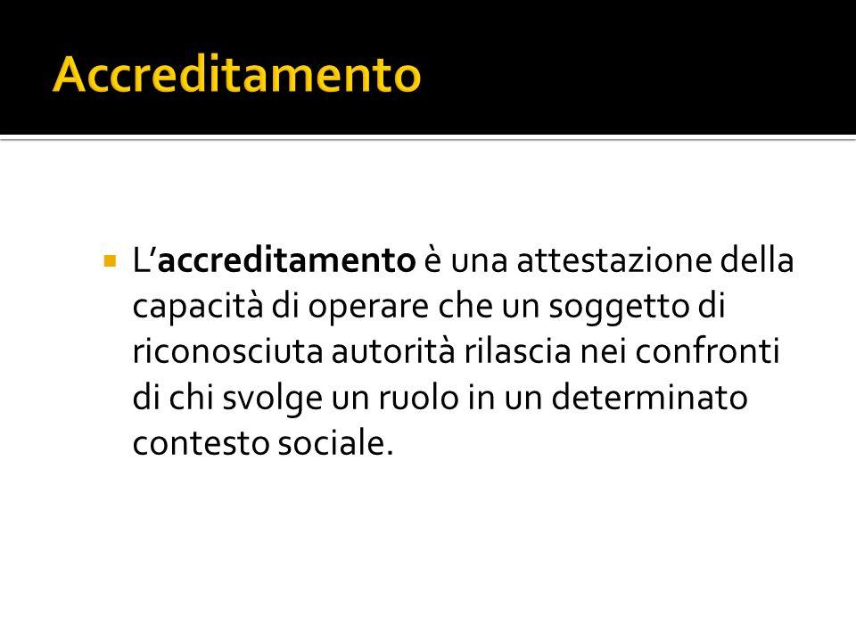 Laccreditamento è una attestazione della capacità di operare che un soggetto di riconosciuta autorità rilascia nei confronti di chi svolge un ruolo in un determinato contesto sociale.
