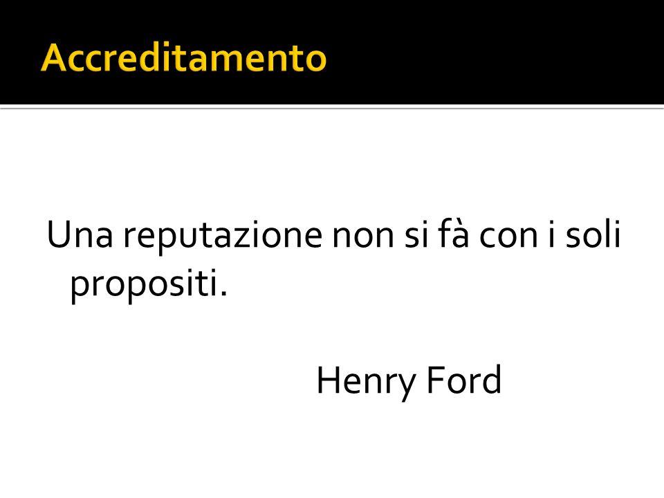 Una reputazione non si fà con i soli propositi. Henry Ford