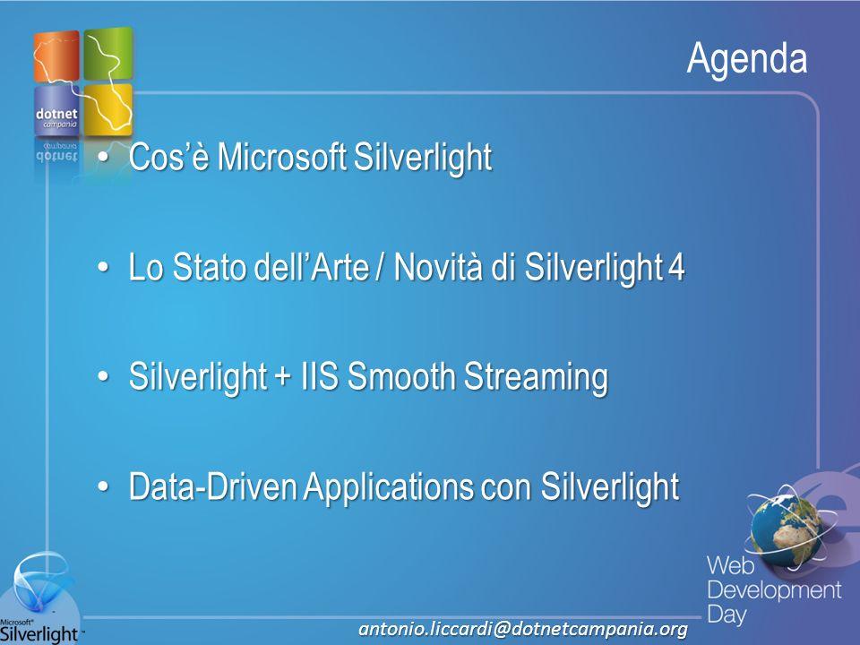 Fare clic per modificare lo stile del titolo Fare clic per modificare stili del testo dello schema – Secondo livello Terzo livello – Quarto livello » Quinto livello Agenda Cosè Microsoft Silverlight Cosè Microsoft Silverlight Lo Stato dellArte / Novità di Silverlight 4 Lo Stato dellArte / Novità di Silverlight 4 Silverlight + IIS Smooth Streaming Silverlight + IIS Smooth Streaming Data-Driven Applications con Silverlight Data-Driven Applications con Silverlight antonio.liccardi@dotnetcampania.org
