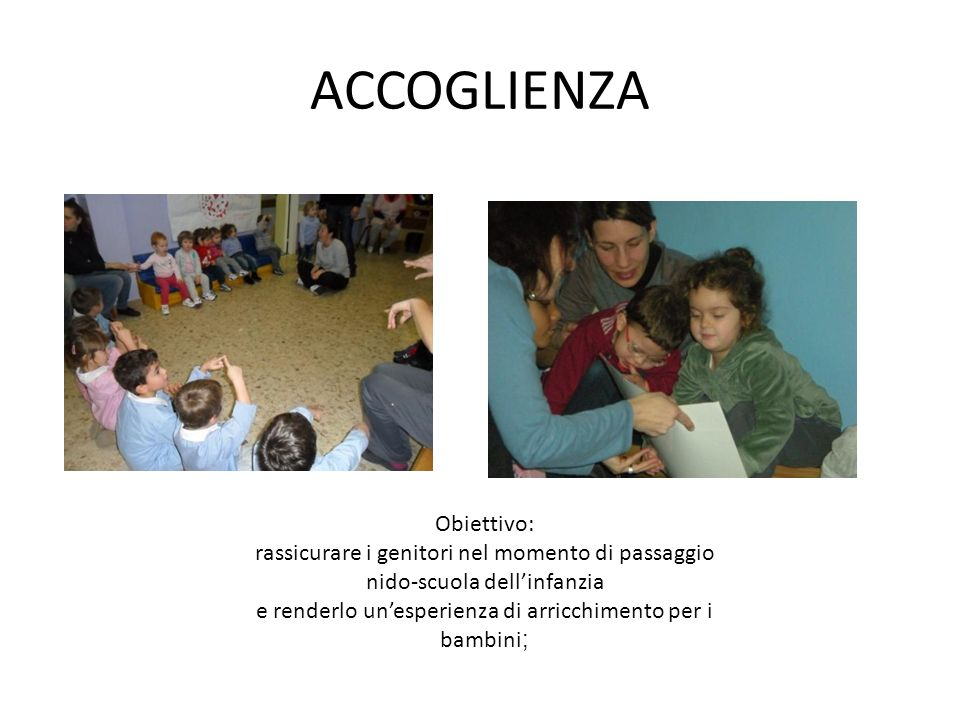 ACCOGLIENZA Obiettivo: rassicurare i genitori nel momento di passaggio nido-scuola dellinfanzia e renderlo unesperienza di arricchimento per i bambini ;
