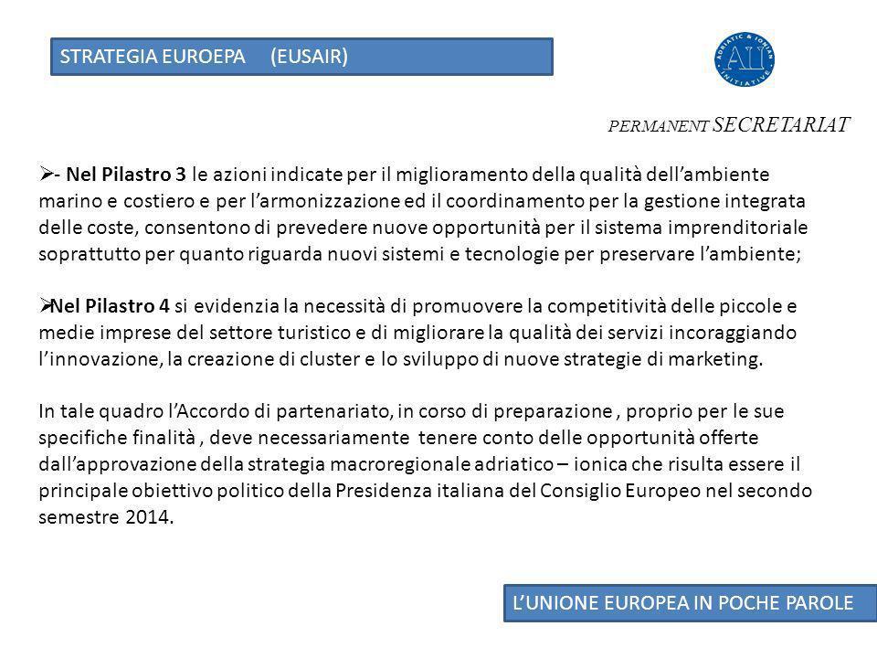 STRATEGIA EUROEPA (EUSAIR) LUNIONE EUROPEA IN POCHE PAROLE - Nel Pilastro 3 le azioni indicate per il miglioramento della qualità dellambiente marino e costiero e per larmonizzazione ed il coordinamento per la gestione integrata delle coste, consentono di prevedere nuove opportunità per il sistema imprenditoriale soprattutto per quanto riguarda nuovi sistemi e tecnologie per preservare lambiente; Nel Pilastro 4 si evidenzia la necessità di promuovere la competitività delle piccole e medie imprese del settore turistico e di migliorare la qualità dei servizi incoraggiando linnovazione, la creazione di cluster e lo sviluppo di nuove strategie di marketing.