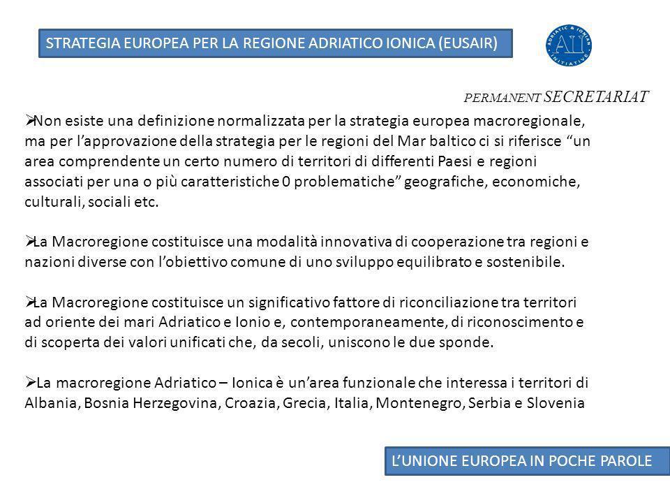 LUNIONE EUROPEA IN POCHE PAROLE STRATEGIA EUROPEA PER LA REGIONE ADRIATICO IONICA (EUSAIR) PERMANENT SECRETARIAT - Il riconoscimento della strategia non deve comportare: a)Nuovi regolamenti b)Nuovi fondi c)Nuove istituzioni Le tre condizioni vengono osservate nellelaborazione del Piano dAzione della strategia che diviene lo strumento di collegamento e di coordinamento delle politiche e delle azioni finanziate con fondi europei, nazionali e locali.