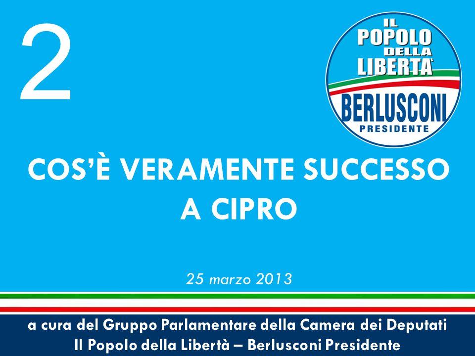 a cura del Gruppo Parlamentare della Camera dei Deputati Il Popolo della Libertà – Berlusconi Presidente COSÈ VERAMENTE SUCCESSO A CIPRO 25 marzo 2013 2