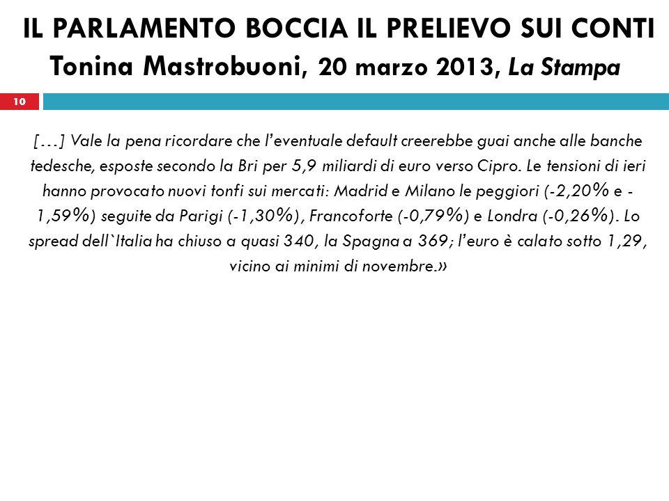 10 IL PARLAMENTO BOCCIA IL PRELIEVO SUI CONTI Tonina Mastrobuoni, 20 marzo 2013, La Stampa […] Vale la pena ricordare che leventuale default creerebbe guai anche alle banche tedesche, esposte secondo la Bri per 5,9 miliardi di euro verso Cipro.