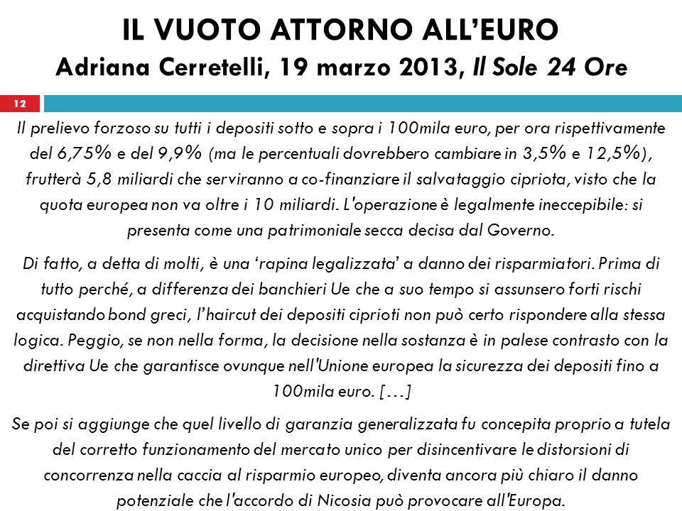 12 IL VUOTO ATTORNO ALLEURO Adriana Cerretelli, 19 marzo 2013, Il Sole 24 Ore Il prelievo forzoso su tutti i depositi sotto e sopra i 100mila euro, per ora rispettivamente del 6,75% e del 9,9% (ma le percentuali dovrebbero cambiare in 3,5% e 12,5%), frutterà 5,8 miliardi che serviranno a co-finanziare il salvataggio cipriota, visto che la quota europea non va oltre i 10 miliardi.