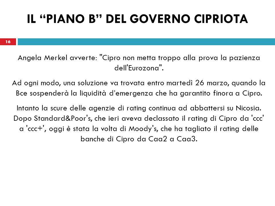 16 IL PIANO B DEL GOVERNO CIPRIOTA Angela Merkel avverte: Cipro non metta troppo alla prova la pazienza dell Eurozona .