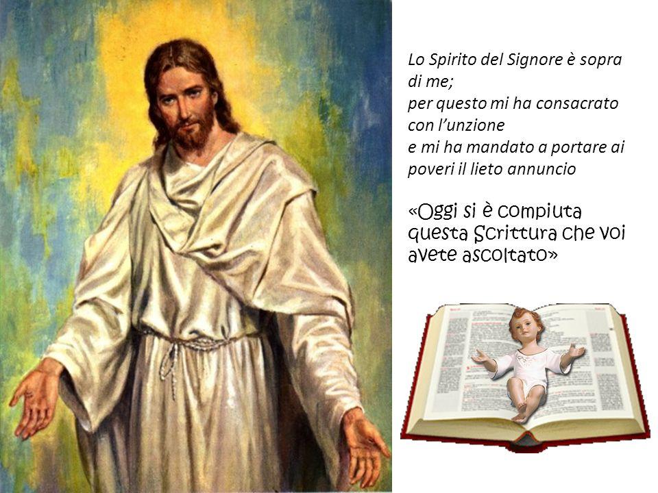 Lo Spirito del Signore è sopra di me; per questo mi ha consacrato con lunzione e mi ha mandato a portare ai poveri il lieto annuncio «Oggi si è compiu