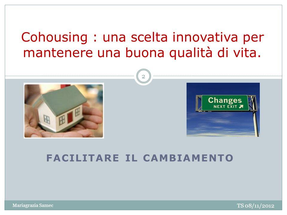 FACILITARE IL CAMBIAMENTO Cohousing : una scelta innovativa per mantenere una buona qualità di vita. TS 08/11/2012 2 Mariagrazia Samec